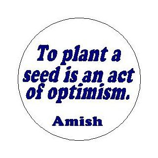 "AMISH Proverb Saying Quote "" TO PLANT A SEED IS AN ACT OF OPTIMISM . "" Pinback Button 1.25"" Pin / Badge: Everything Else"