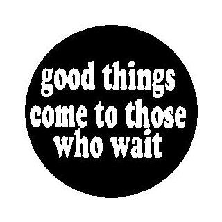 "Proverb Saying Quote "" GOOD THINGS COME TO THOSE WHO WAIT "" Pinback Button 1.25"" Pin / Badge: Everything Else"
