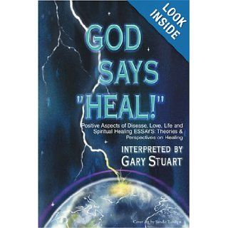 GOD says, HEAL Positive Aspects of Disease, Life, Love and Spiritual Healing ESSAYS Theories & Perspectives on Healing Gary Stuart 9780595143047 Books