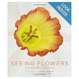 Seeing Flowers: Discover the Hidden Life of Flowers: Teri Dunn Chace, Robert Llewellyn: 9781604694222: Books