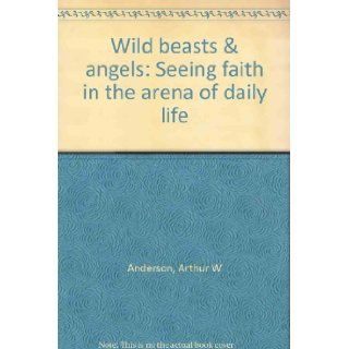Wild beasts & angels: Seeing faith in the arena of daily life: Arthur W Anderson: Books