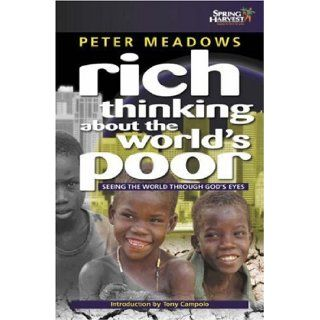 Rich Thinking About the World's Poor: Seeing Poverty Through God's Eyes: Peter Meadows, Tony Campolo: 9781850785187: Books