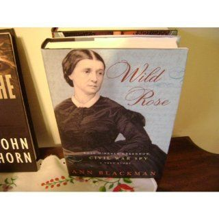 Wild Rose: Rose O'Neale Greenhow, Civil War Spy: Ann Blackman: 9781400061181: Books
