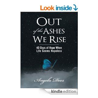 Out of the Ashes We Rise : 40 Days of Hope When Life Seems Hopeless eBook: Angela Dees: Kindle Store