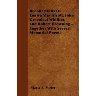 Recollections Of Louisa May Alcott, John Greenleaf Whittier, and Robert Browning   Together With Several Memorial Poems: Maria S. Porter: 9781445571058: Books
