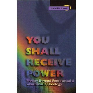 You Shall Receive Power: Moving Beyond Pentecostal and Charismatic Theology (9781882523115): Harold R. Eberle: Books
