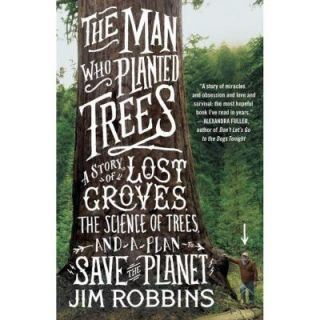 The Man Who Planted Trees A Story of Lost Groves, the Science of Trees, and a Plan to Save the Planet 9780812981292   Mobile