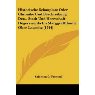 Historische Schauplatz Oder Chronike Und Beschreibung DerStadt Und Herrschaft Hogerswerda Im Marggraffthume Ober Laussitz (1744)