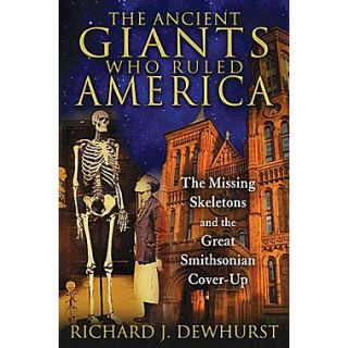 The Ancient Giants Who Ruled America: The Missing Skeletons and the Great Smithsonian Cover Up