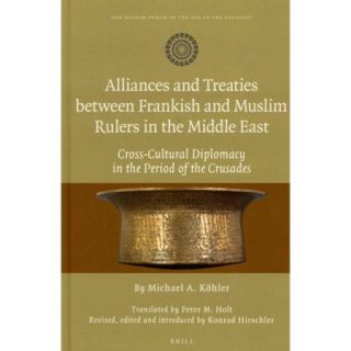 Alliances and Treaties Between Frankish and Muslim Rulers in the Middle East: Cross Cultural Dipomacy in the Period of the Crusades