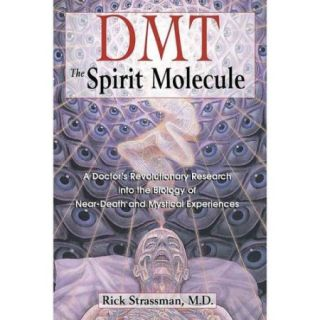 Dmt: The Spirit Molecule : A Doctor's Revolutionary Research into the Biology of Near Death and Mystical Experience