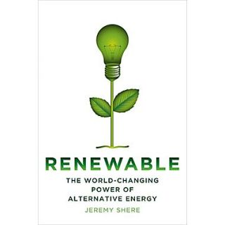 Renewable: The World Changing Power of Alternative Energy Jeremy Shere Hardcover